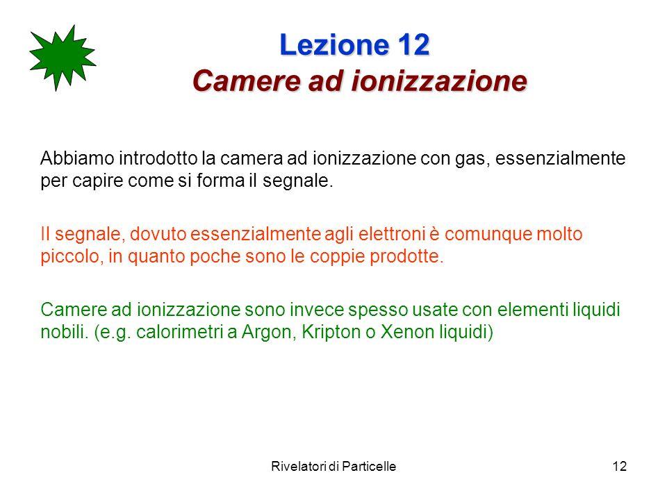 Rivelatori di Particelle12 Lezione 12 Camere ad ionizzazione Abbiamo introdotto la camera ad ionizzazione con gas, essenzialmente per capire come si forma il segnale.