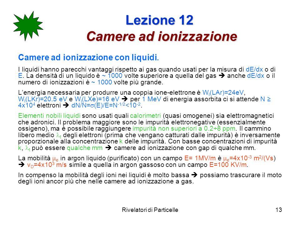 Rivelatori di Particelle13 Lezione 12 Camere ad ionizzazione Camere ad ionizzazione con liquidi.