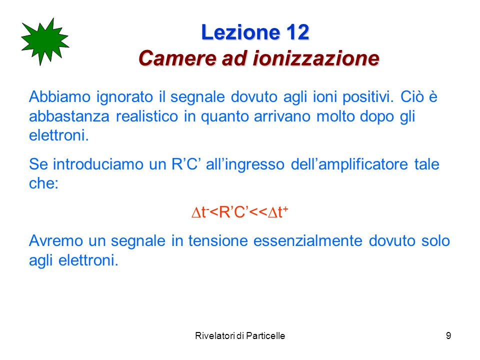 Rivelatori di Particelle9 Lezione 12 Camere ad ionizzazione Abbiamo ignorato il segnale dovuto agli ioni positivi.
