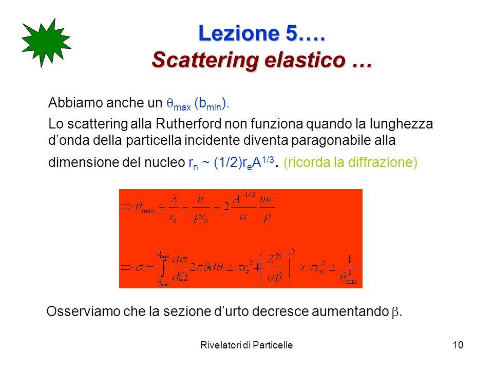 Rivelatori di Particelle10 Lezione 5…. Scattering elastico … Abbiamo anche un max (b min ). Lo scattering alla Rutherford non funziona quando la lungh