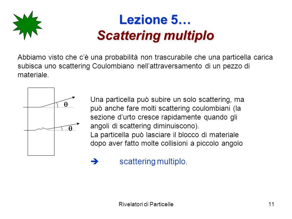 Rivelatori di Particelle11 Lezione 5… Scattering multiplo Abbiamo visto che cè una probabilità non trascurabile che una particella carica subisca uno