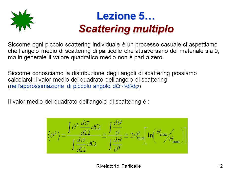 Rivelatori di Particelle12 Lezione 5… Scattering multiplo Siccome ogni piccolo scattering individuale è un processo casuale ci aspettiamo che langolo