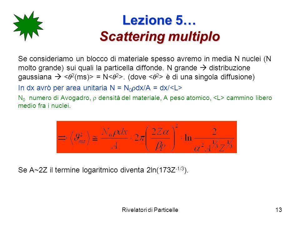 Rivelatori di Particelle13 Lezione 5… Scattering multiplo Se consideriamo un blocco di materiale spesso avremo in media N nuclei (N molto grande) sui