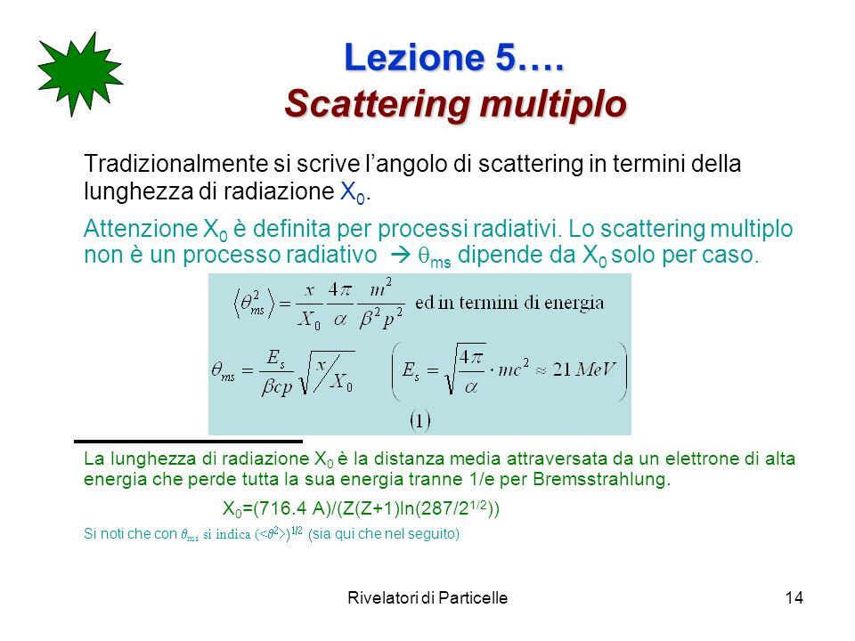 Rivelatori di Particelle14 Lezione 5…. Scattering multiplo Tradizionalmente si scrive langolo di scattering in termini della lunghezza di radiazione X