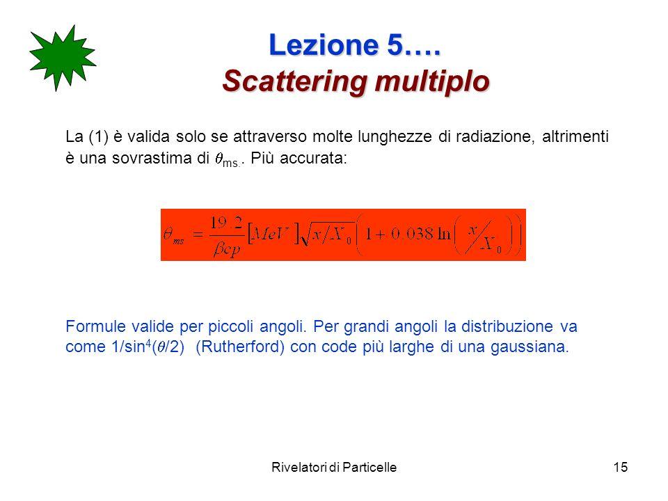 Rivelatori di Particelle15 Lezione 5…. Scattering multiplo La (1) è valida solo se attraverso molte lunghezze di radiazione, altrimenti è una sovrasti