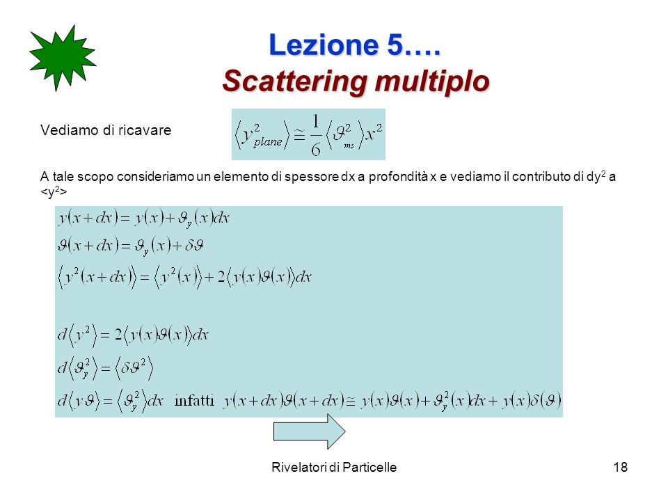 Rivelatori di Particelle18 Lezione 5…. Scattering multiplo Vediamo di ricavare A tale scopo consideriamo un elemento di spessore dx a profondità x e v