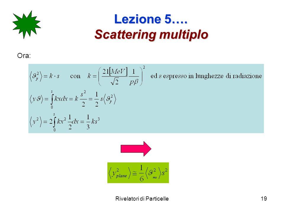 Rivelatori di Particelle19 Lezione 5…. Scattering multiplo Ora: