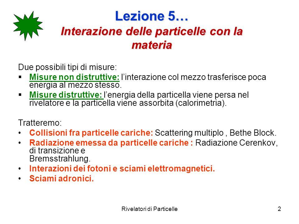 Lezione 5… Interazione delle particelle con la materia Due possibili tipi di misure: Misure non distruttive: linterazione col mezzo trasferisce poca e