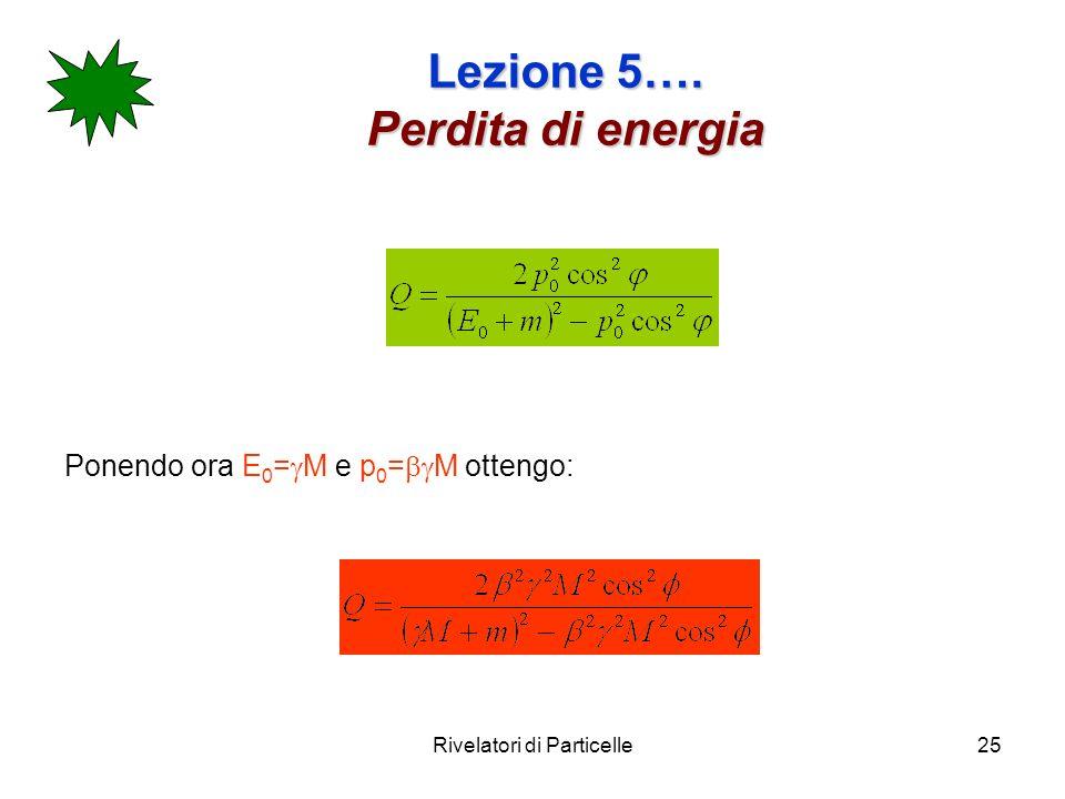 Rivelatori di Particelle25 Lezione 5…. Perdita di energia Ponendo ora E 0 = M e p 0 = M ottengo: