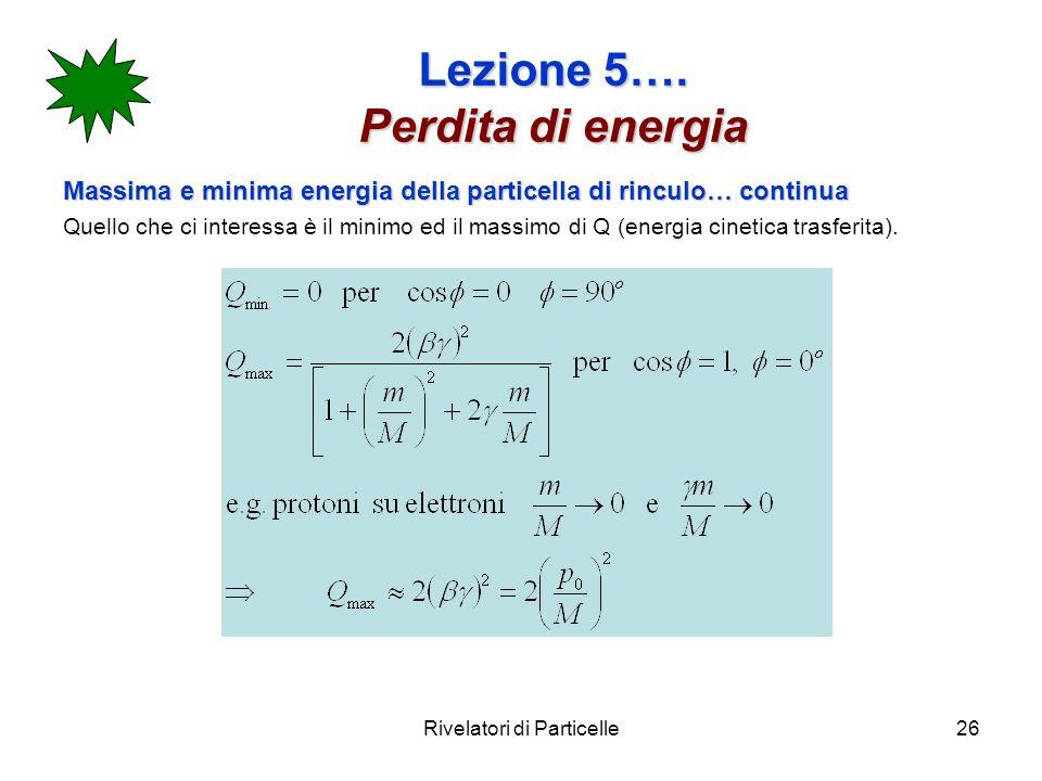 Rivelatori di Particelle26 Lezione 5…. Perdita di energia Massima e minima energia della particella di rinculo… continua Quello che ci interessa è il