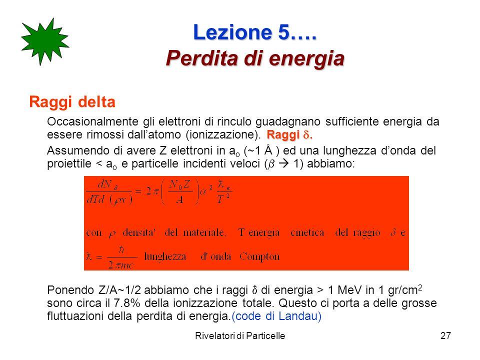 Rivelatori di Particelle27 Lezione 5…. Perdita di energia Raggi delta Raggi Occasionalmente gli elettroni di rinculo guadagnano sufficiente energia da