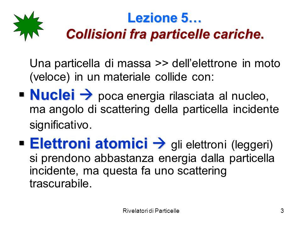 3 Lezione 5… Collisioni fra particelle cariche. Una particella di massa >> dellelettrone in moto (veloce) in un materiale collide con: Nuclei Nuclei p