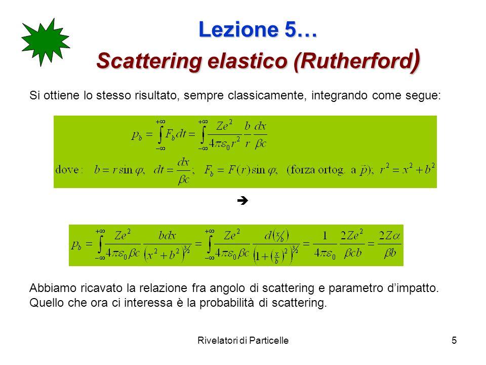Rivelatori di Particelle5 Lezione 5… Scattering elastico (Rutherford ) Si ottiene lo stesso risultato, sempre classicamente, integrando come segue: Ab