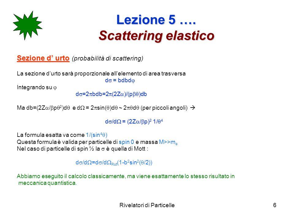 Rivelatori di Particelle6 Lezione 5 …. Scattering elastico Sezione d urto Sezione d urto (probabilità di scattering) La sezione durto sarà proporziona