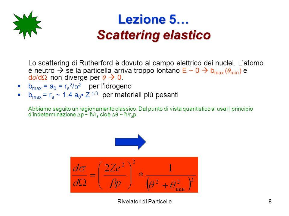 Rivelatori di Particelle8 Lezione 5… Scattering elastico Lo scattering di Rutherford è dovuto al campo elettrico dei nuclei. Latomo è neutro se la par