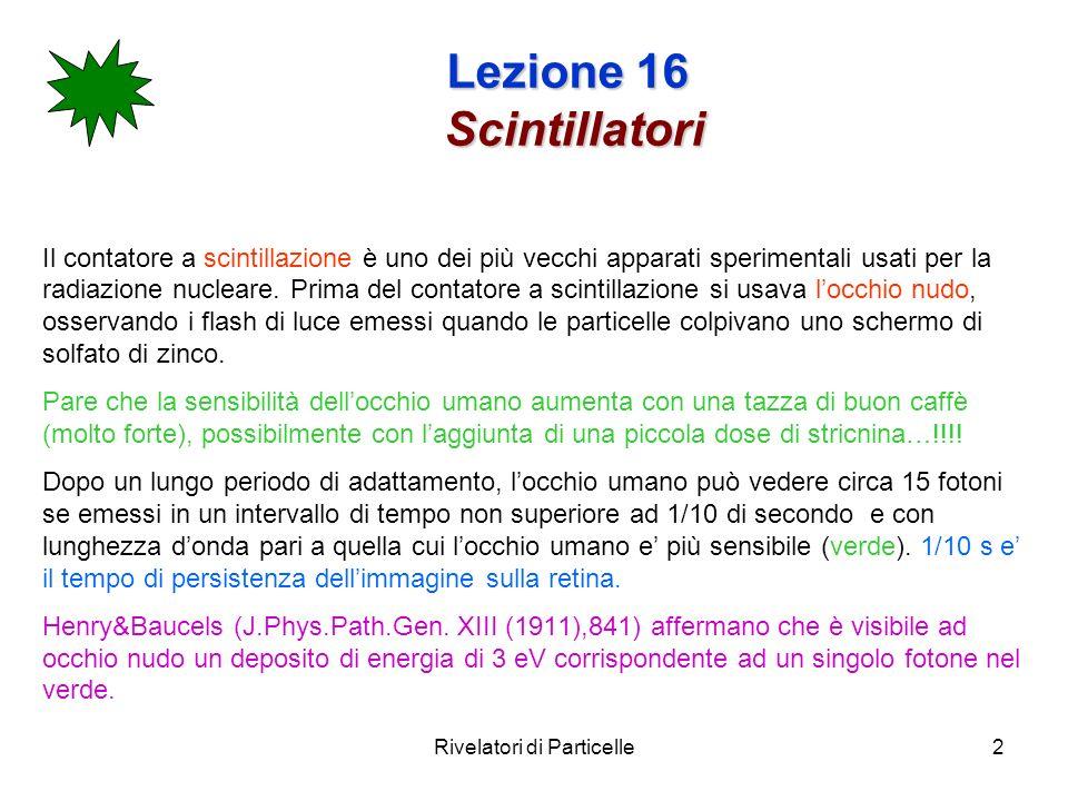 Rivelatori di Particelle3 Lezione 16 Scintillatori La funzione di uno scintillatore è duplice: Emettere luce (luminescenza) Trasmetterla al rivelatore di fotoni (e.g.