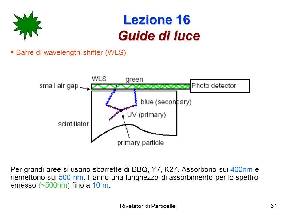Rivelatori di Particelle31 Lezione 16 Guide di luce Barre di wavelength shifter (WLS) Per grandi aree si usano sbarrette di BBQ, Y7, K27. Assorbono su
