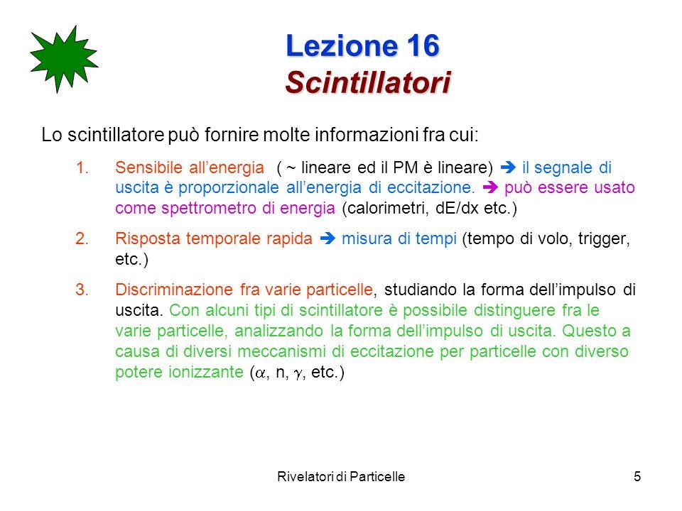 Rivelatori di Particelle5 Lezione 16 Scintillatori Lo scintillatore può fornire molte informazioni fra cui: 1.Sensibile allenergia ( ~ lineare ed il P