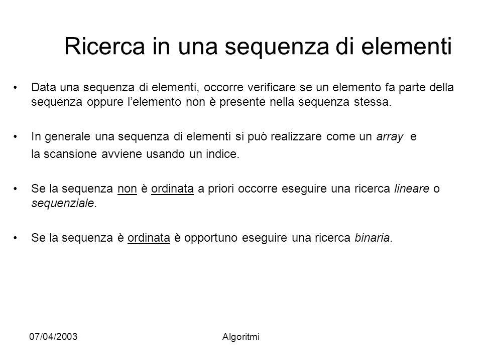 07/04/2003Algoritmi Ricerca in una sequenza di elementi Data una sequenza di elementi, occorre verificare se un elemento fa parte della sequenza oppure lelemento non è presente nella sequenza stessa.