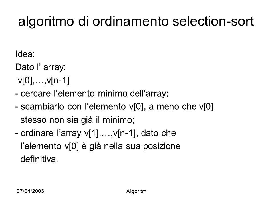 07/04/2003Algoritmi algoritmo di ordinamento selection-sort Idea: Dato l array: v[0],…,v[n-1] - cercare lelemento minimo dellarray; - scambiarlo con lelemento v[0], a meno che v[0] stesso non sia già il minimo; - ordinare larray v[1],…,v[n-1], dato che lelemento v[0] è già nella sua posizione definitiva.