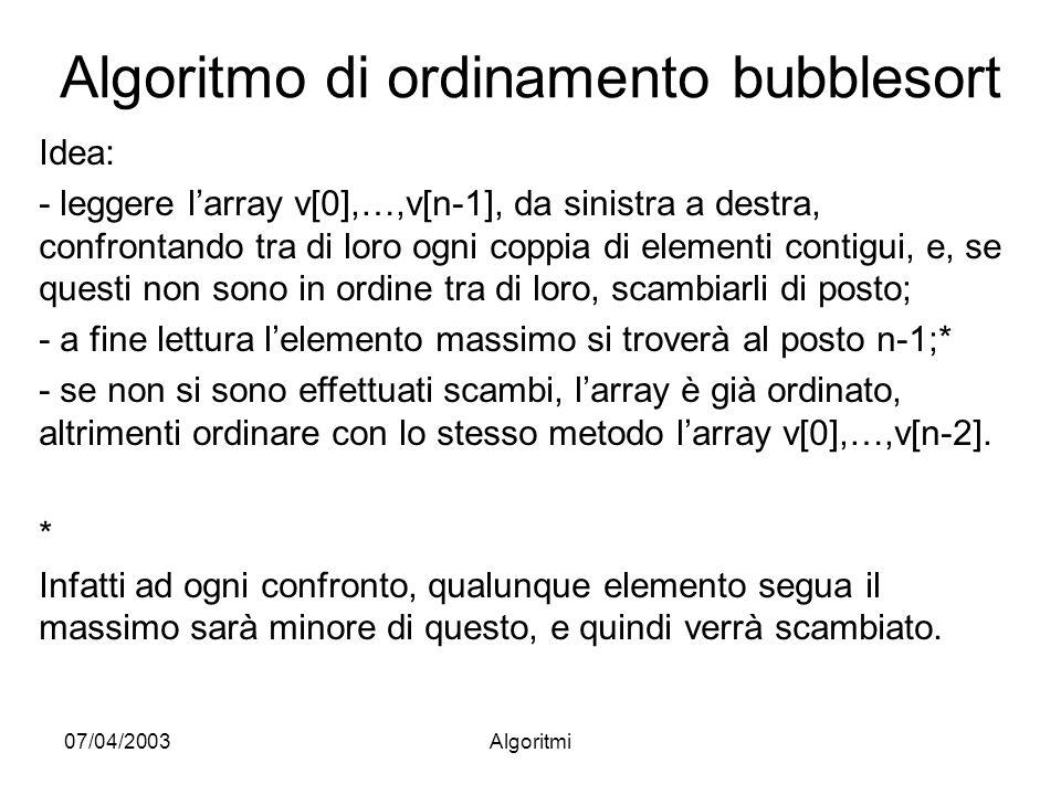 07/04/2003Algoritmi Algoritmo di ordinamento bubblesort Idea: - leggere larray v[0],…,v[n-1], da sinistra a destra, confrontando tra di loro ogni coppia di elementi contigui, e, se questi non sono in ordine tra di loro, scambiarli di posto; - a fine lettura lelemento massimo si troverà al posto n-1;* - se non si sono effettuati scambi, larray è già ordinato, altrimenti ordinare con lo stesso metodo larray v[0],…,v[n-2].