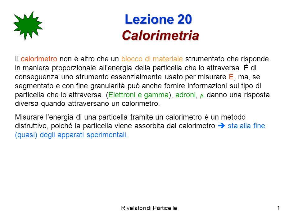Rivelatori di Particelle1 Lezione 20 Calorimetria Il calorimetro non è altro che un blocco di materiale strumentato che risponde in maniera proporzion