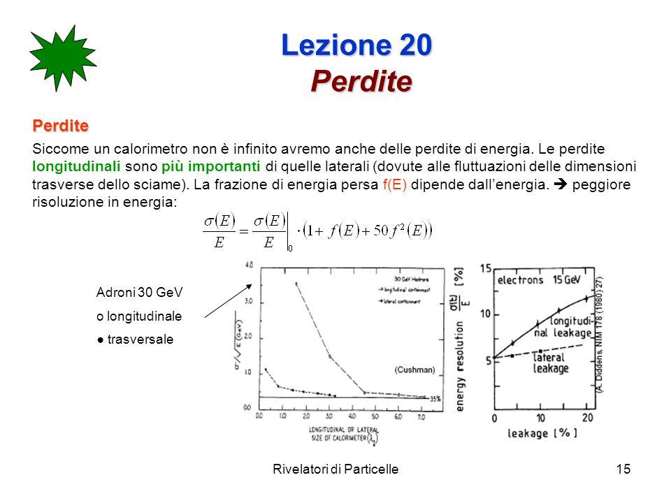 Rivelatori di Particelle15 Lezione 20 Perdite Perdite Siccome un calorimetro non è infinito avremo anche delle perdite di energia. Le perdite longitud