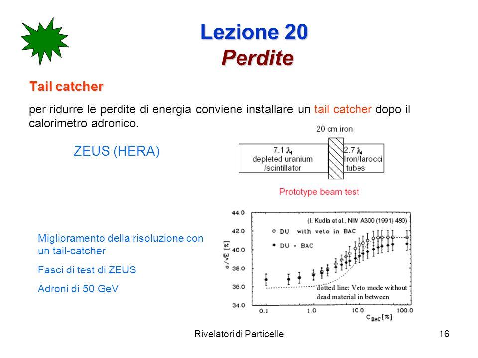 Rivelatori di Particelle16 Lezione 20 Perdite Tail catcher per ridurre le perdite di energia conviene installare un tail catcher dopo il calorimetro a