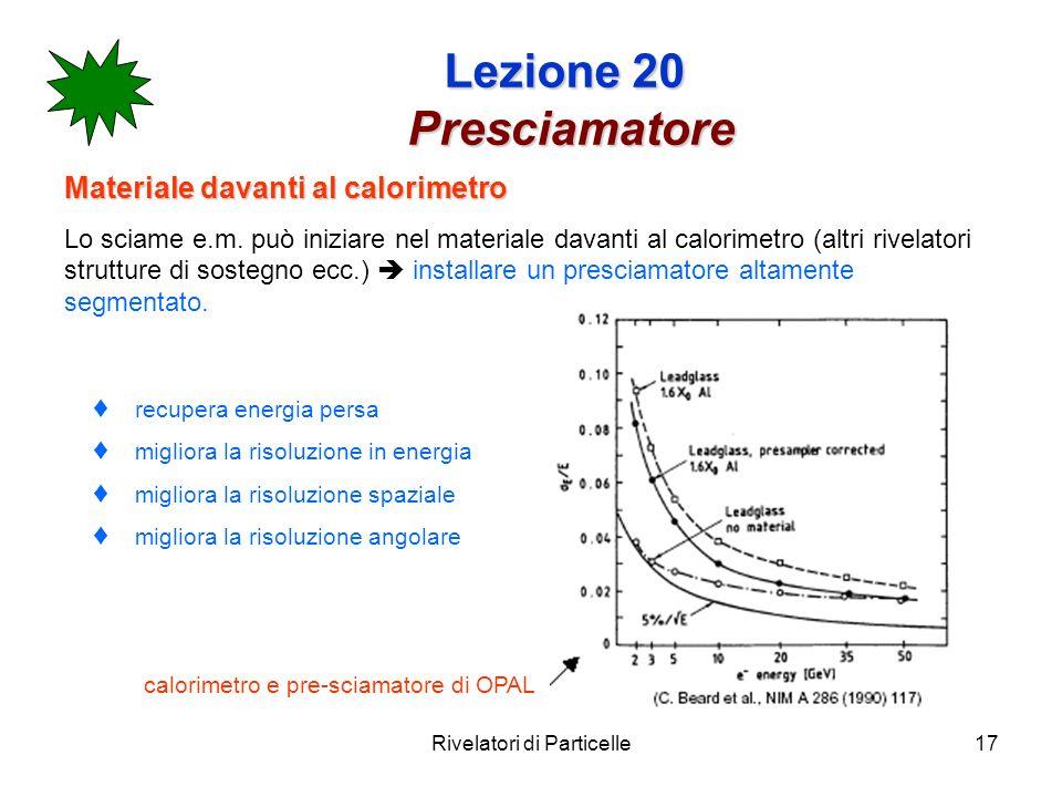 Rivelatori di Particelle17 Lezione 20 Presciamatore Materiale davanti al calorimetro Lo sciame e.m. può iniziare nel materiale davanti al calorimetro