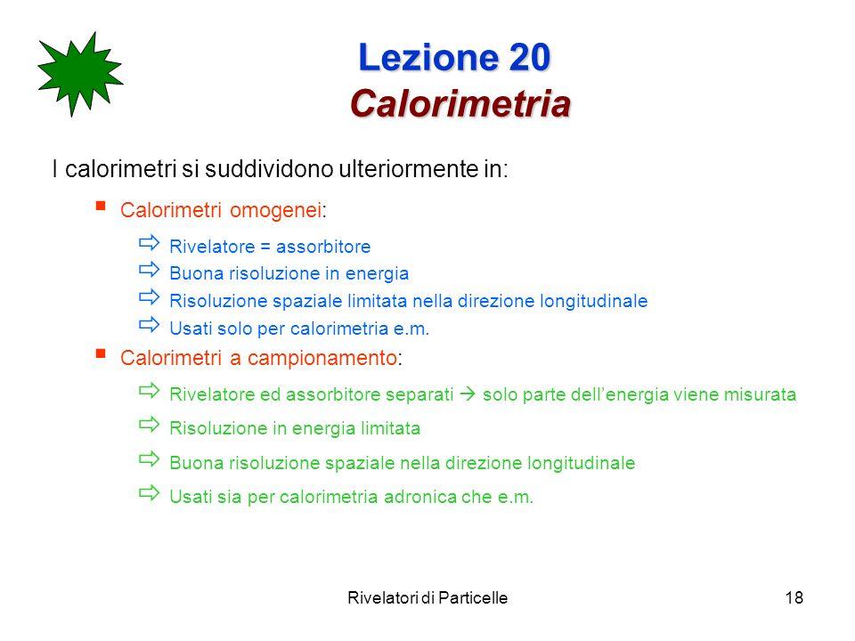Rivelatori di Particelle18 Lezione 20 Calorimetria I calorimetri si suddividono ulteriormente in: Calorimetri omogenei: Rivelatore = assorbitore Buona