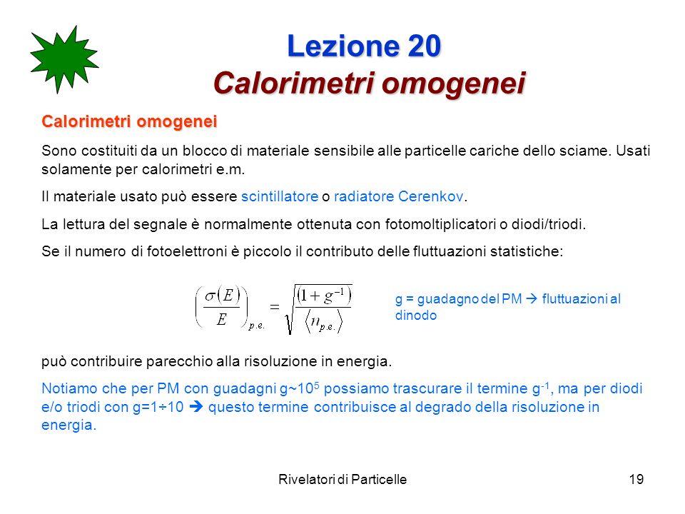 Rivelatori di Particelle19 Lezione 20 Calorimetri omogenei Calorimetri omogenei Sono costituiti da un blocco di materiale sensibile alle particelle ca