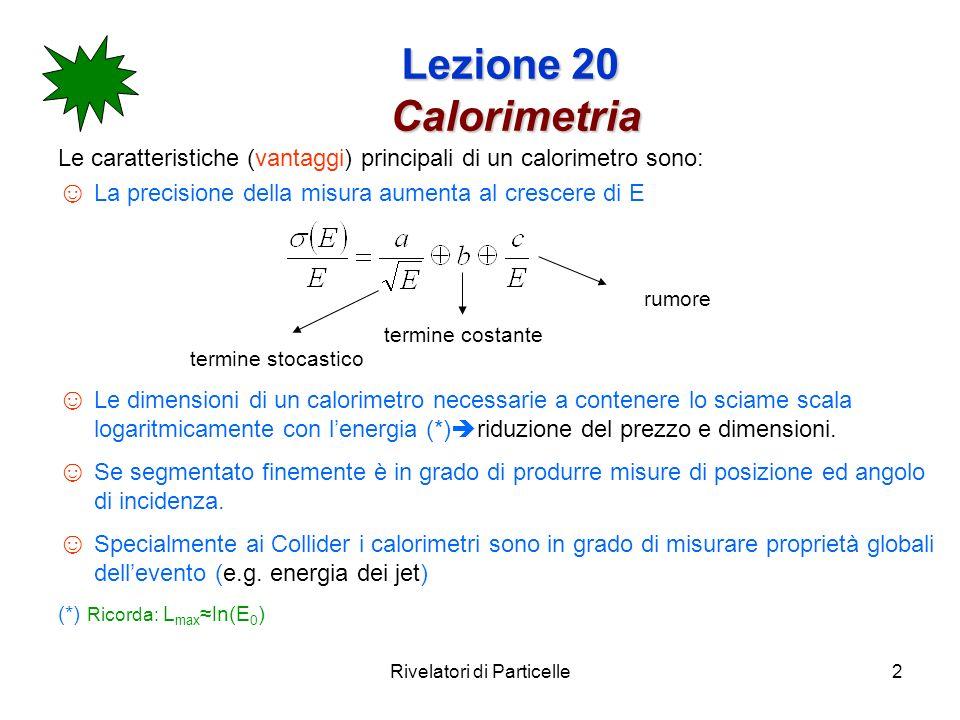 Rivelatori di Particelle3 Lezione 20 Calorimetria I calorimetri sono spesso classificati tramite il processo fisico che devono osservare: Sciami elettromagnetici calorimetri elettromagnetici Sciami adronici calorimetri adronici Le interazioni e.m.