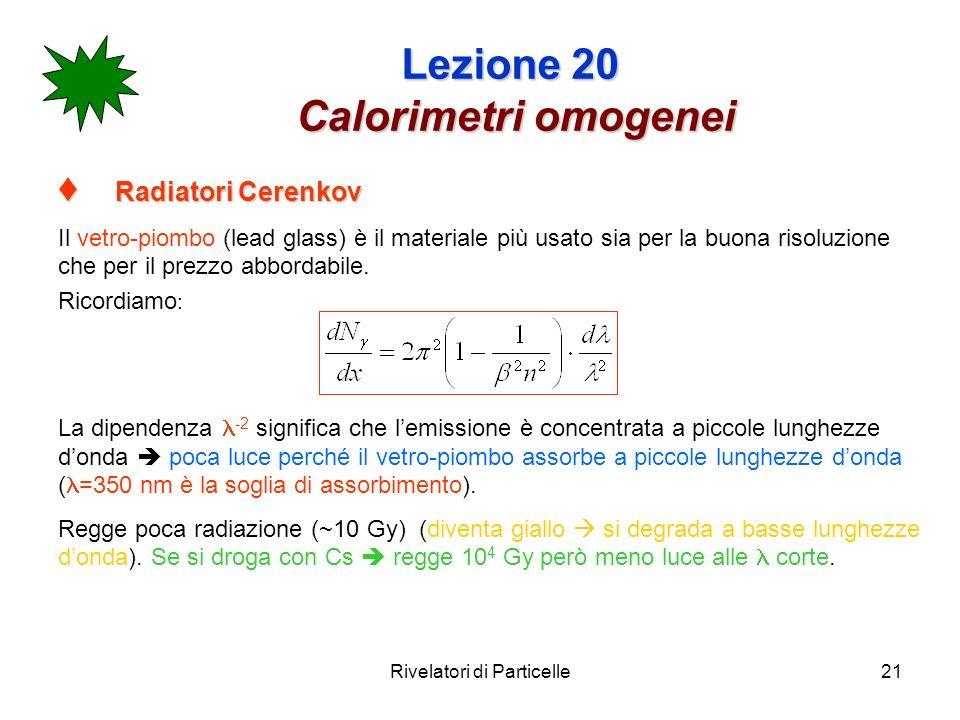 Rivelatori di Particelle21 Lezione 20 Calorimetri omogenei Radiatori Cerenkov Radiatori Cerenkov Il vetro-piombo (lead glass) è il materiale più usato