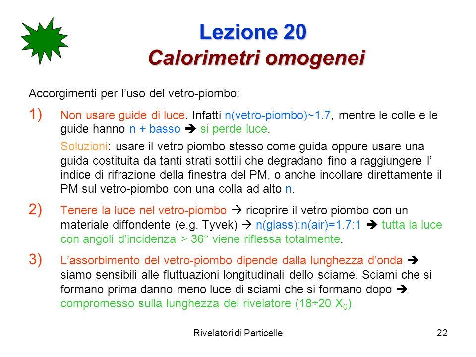 Rivelatori di Particelle22 Lezione 20 Calorimetri omogenei Accorgimenti per luso del vetro-piombo: 1) Non usare guide di luce. Infatti n(vetro-piombo)
