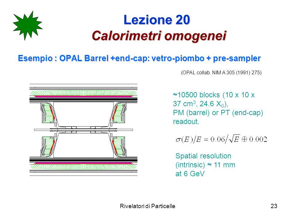 Rivelatori di Particelle23 Lezione 20 Calorimetri omogenei Esempio : OPAL Barrel +end-cap: vetro-piombo + pre-sampler 10500 blocks (10 x 10 x 37 cm 3,