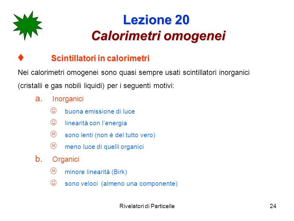 Rivelatori di Particelle24 Lezione 20 Calorimetri omogenei Scintillatori in calorimetri Scintillatori in calorimetri Nei calorimetri omogenei sono qua