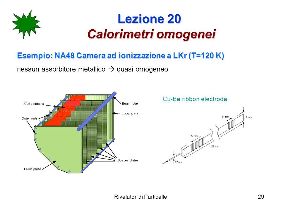 Rivelatori di Particelle29 Lezione 20 Calorimetri omogenei Esempio: NA48 Camera ad ionizzazione a LKr (T=120 K) nessun assorbitore metallico quasi omo