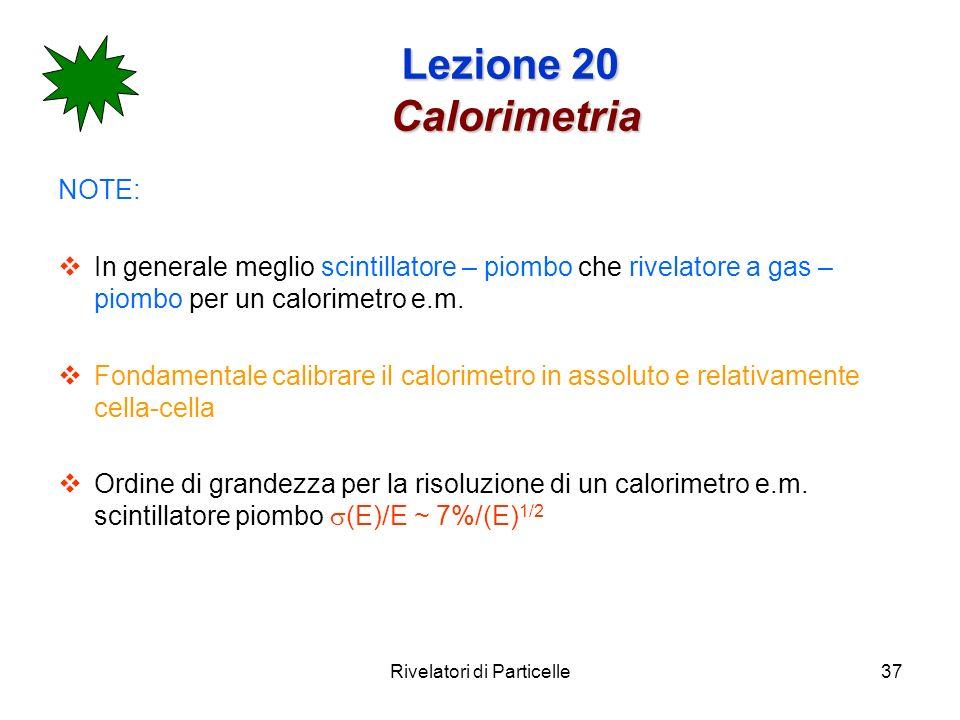 Rivelatori di Particelle37 Lezione 20 Calorimetria NOTE: In generale meglio scintillatore – piombo che rivelatore a gas – piombo per un calorimetro e.