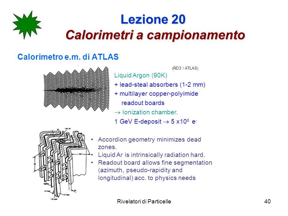 Rivelatori di Particelle40 Lezione 20 Calorimetri a campionamento Calorimetro e.m. di ATLAS (RD3 / ATLAS) Liquid Argon (90K) + lead-steal absorbers (1