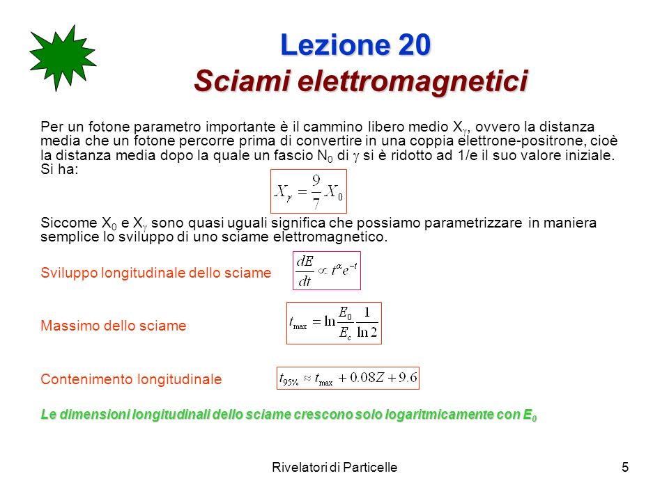 Rivelatori di Particelle6 Lezione 20 Sciami elettromagnetici Lo sviluppo trasversale dello sciame non è tanto dovuto agli angoli di emissione di od e ± (entrambi molto piccoli) quanto allo scattering multiplo.