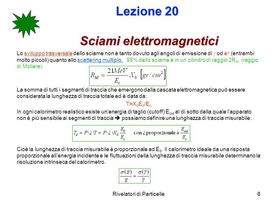 Rivelatori di Particelle6 Lezione 20 Sciami elettromagnetici Lo sviluppo trasversale dello sciame non è tanto dovuto agli angoli di emissione di od e