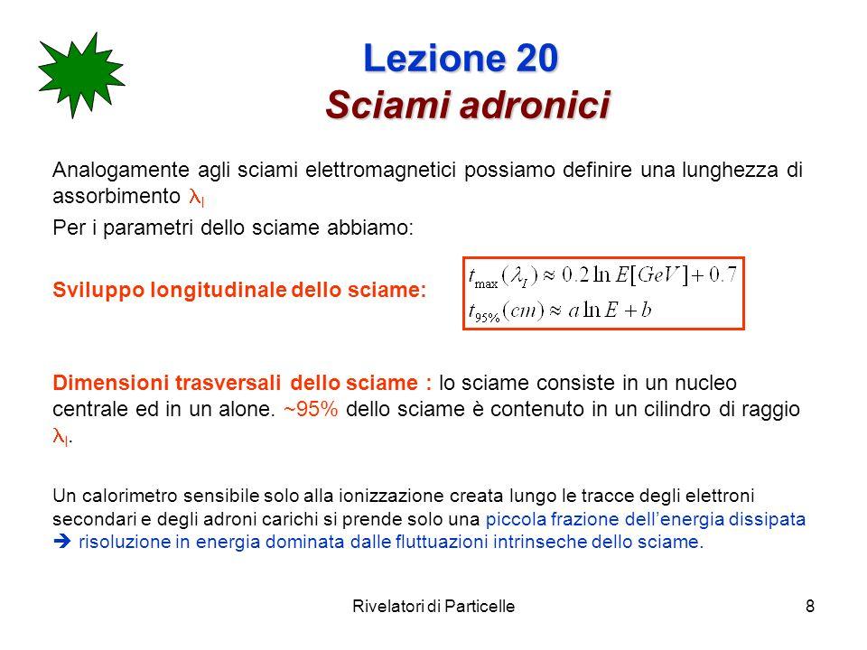 Rivelatori di Particelle8 Lezione 20 Sciami adronici Analogamente agli sciami elettromagnetici possiamo definire una lunghezza di assorbimento I Per i