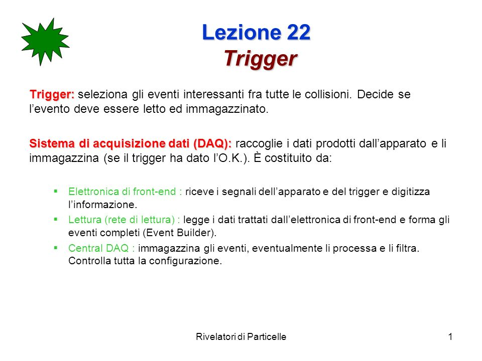 Rivelatori di Particelle1 Lezione 22 Trigger Trigger: Trigger: seleziona gli eventi interessanti fra tutte le collisioni.