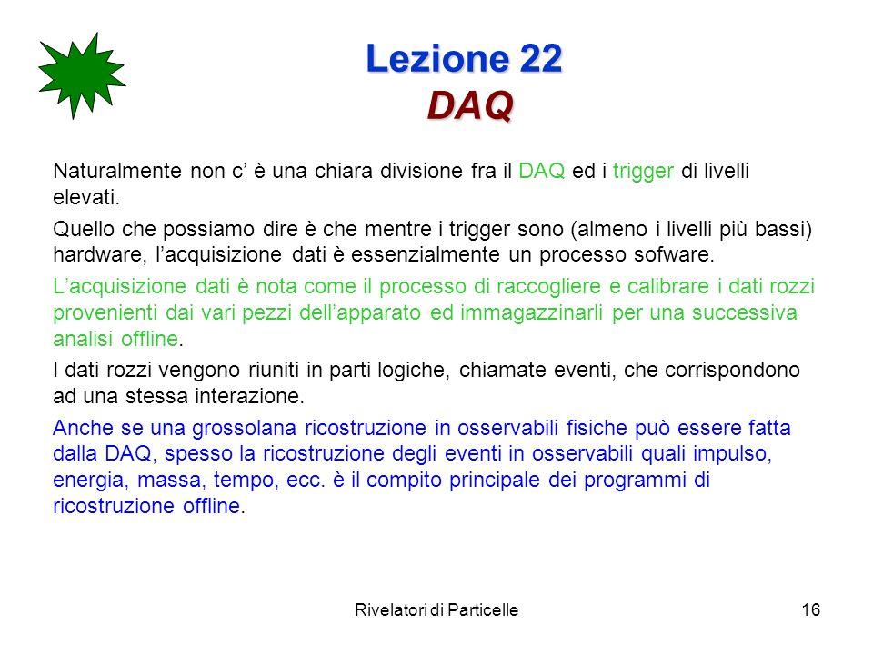 Rivelatori di Particelle16 Lezione 22 DAQ Naturalmente non c è una chiara divisione fra il DAQ ed i trigger di livelli elevati.