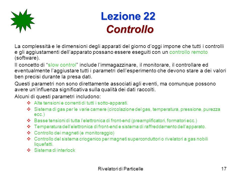 Rivelatori di Particelle17 Lezione 22 Controllo La complessità e le dimensioni degli apparati del giorno doggi impone che tutti i controlli e gli aggiustamenti dellapparato possano essere eseguiti con un controllo remoto (software).