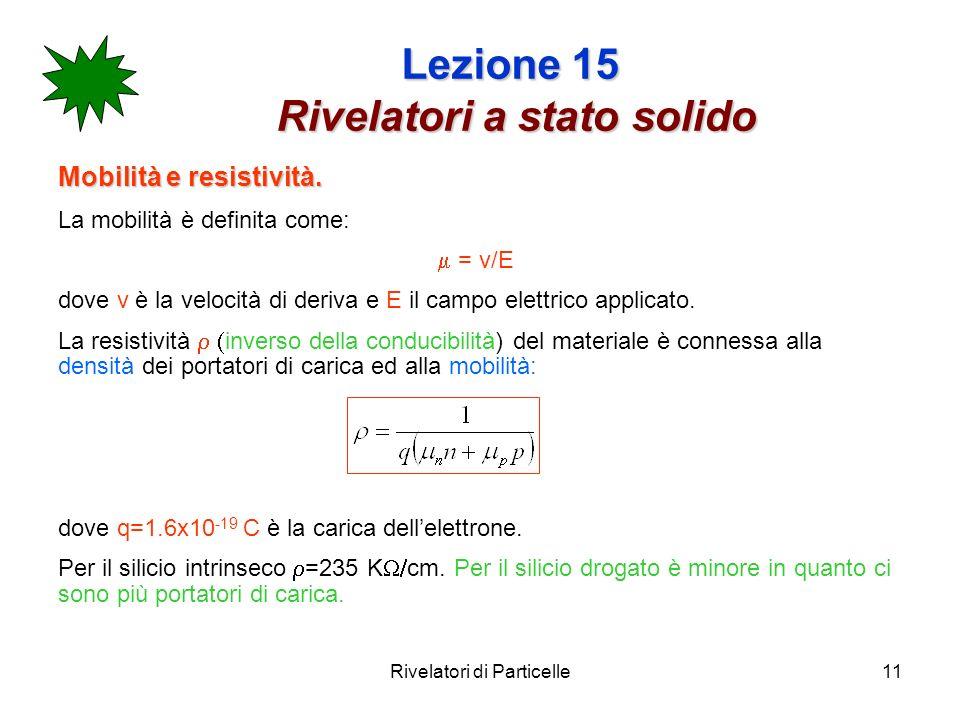 Rivelatori di Particelle11 Lezione 15 Rivelatori a stato solido Mobilità e resistività. La mobilità è definita come: = v/E dove v è la velocità di der
