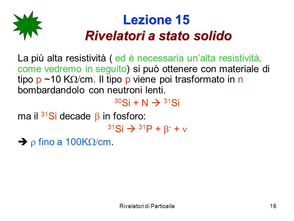 Rivelatori di Particelle16 Lezione 15 Rivelatori a stato solido La più alta resistività ( ed è necessaria unalta resistività, come vedremo in seguito)