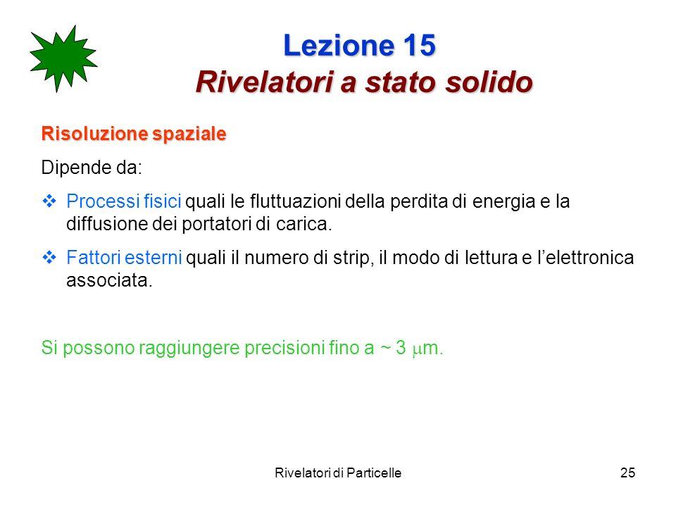 Rivelatori di Particelle25 Lezione 15 Rivelatori a stato solido Risoluzione spaziale Dipende da: Processi fisici quali le fluttuazioni della perdita d