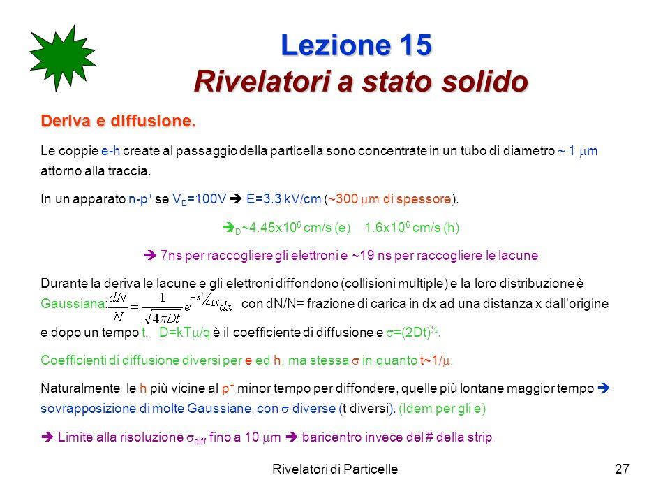 Rivelatori di Particelle27 Lezione 15 Rivelatori a stato solido Deriva e diffusione. Le coppie e-h create al passaggio della particella sono concentra