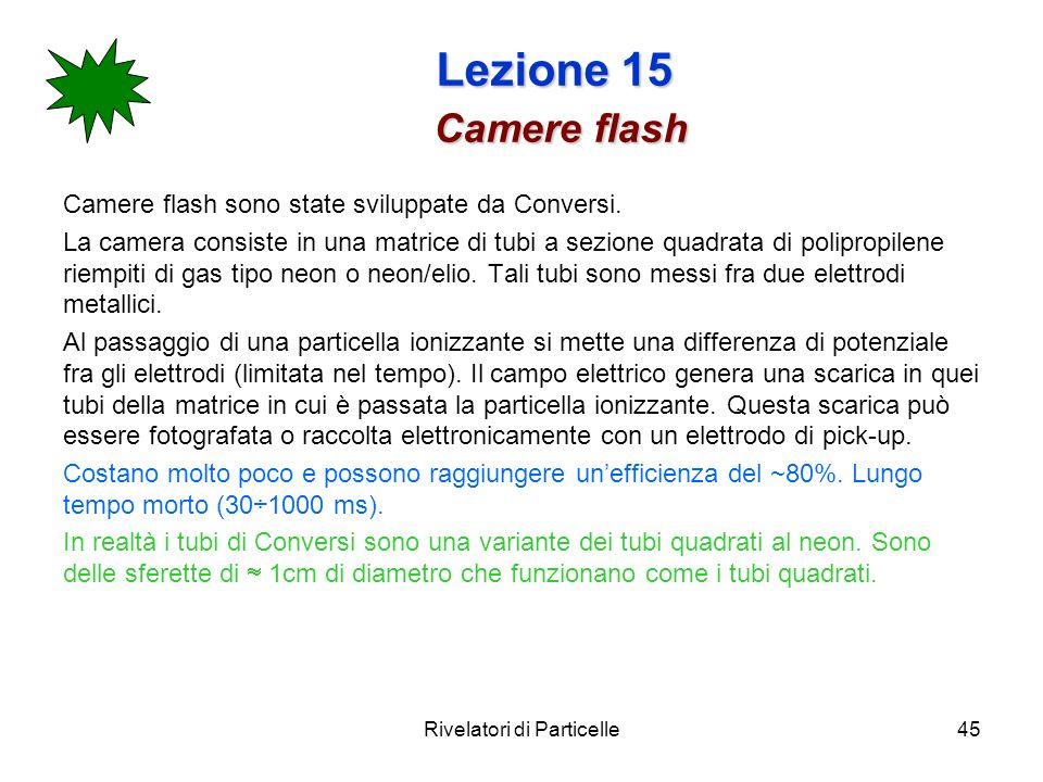 Rivelatori di Particelle45 Lezione 15 Camere flash Camere flash sono state sviluppate da Conversi. La camera consiste in una matrice di tubi a sezione